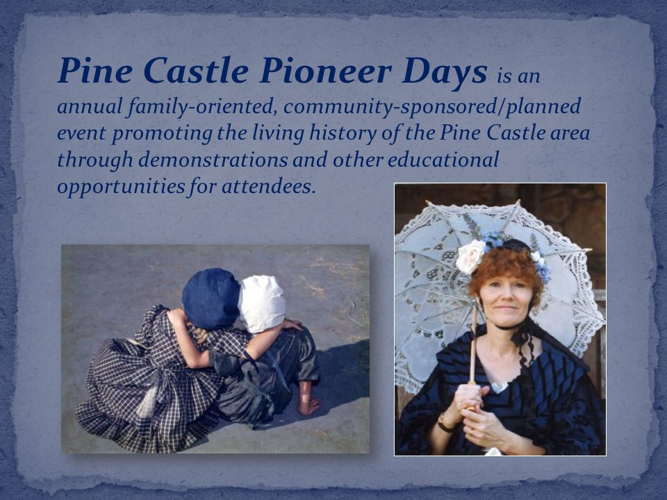 Pine Castle Pioneer Days is an annual family-oriented, community-sponsored/planned event promoting the living history of the Pine Castle area through demonstrations and other educational opportunities for attendees.