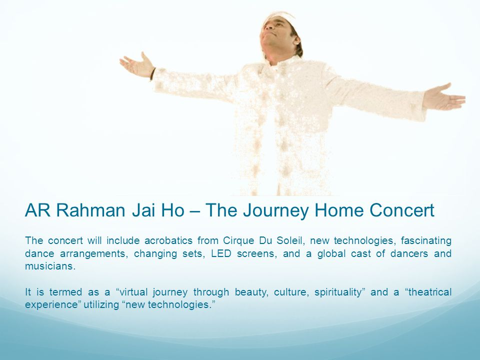 On the Jai Ho tour, Rahman will collaborate with creative director Amy Tinkham who is known for creating live musical concerts for a variety of pop-music icons including Britney Spears, the Backstreet Boys and Mariah Carey.