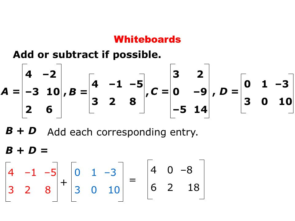 Add or subtract if possible. Whiteboards B + D A =, 4 –2 –3 10 2 6 B =, 4 –1 –5 3 2 8 C =, 3 2 0 –9 –5 14 D = 0 1 –3 3 0 10 Add each corresponding ent