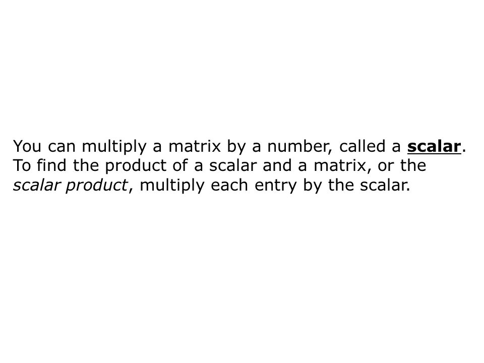 You can multiply a matrix by a number, called a scalar. To find the product of a scalar and a matrix, or the scalar product, multiply each entry by th