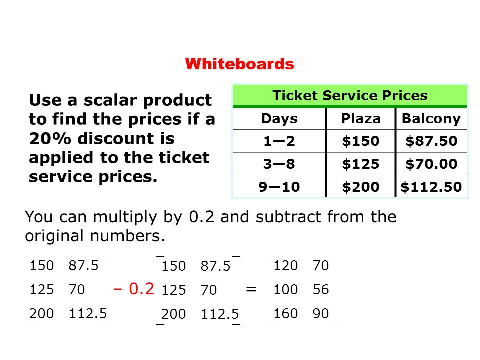 Whiteboards Ticket Service Prices DaysPlazaBalcony 12$150$87.50 38$125$70.00 910$200$112.50 Use a scalar product to find the prices if a 20% discount is applied to the ticket service prices.