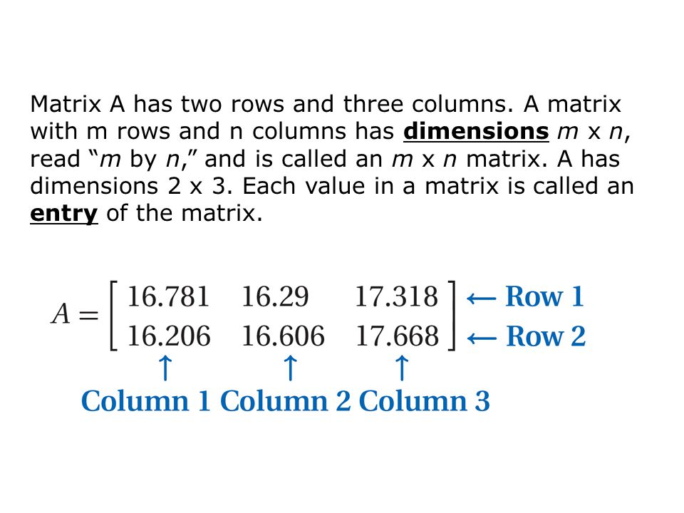 Matrix A has two rows and three columns. A matrix with m rows and n columns has dimensions m x n, read m by n, and is called an m x n matrix. A has di