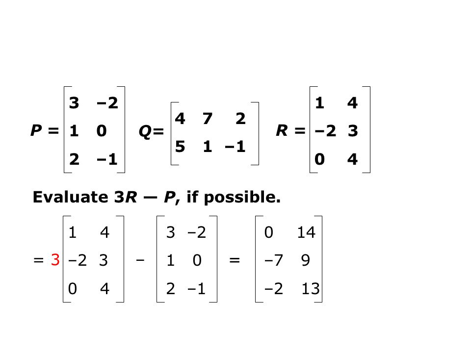 Evaluate 3R P, if possible. P = 3 –2 1 0 2 –1 Q= 4 7 2 5 1 –1 R = 1 4 –2 3 0 4 = 3 1 4 –2 3 0 4 – 3 –2 1 0 2 –1 = 3(1) 3(4) 3(–2) 3(3) 3(0) 3(4) – 3 –