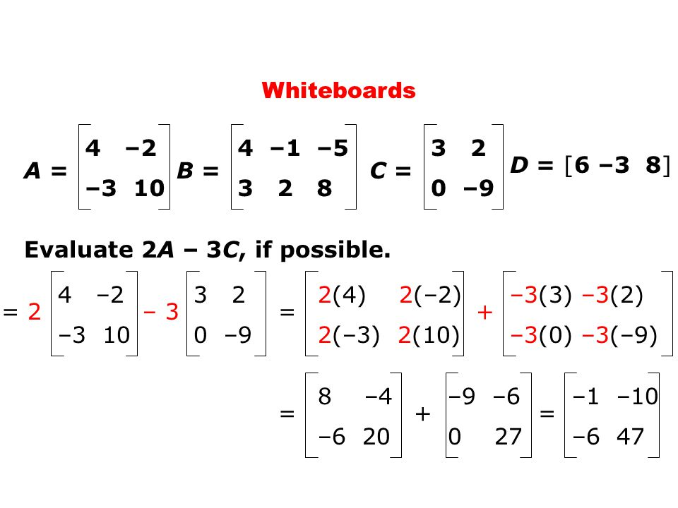 Whiteboards D = [6 –3 8] A = 4 –2 –3 10 C = 3 2 0 –9 B = 4 –1 –5 3 2 8 Evaluate 2A – 3C, if possible.