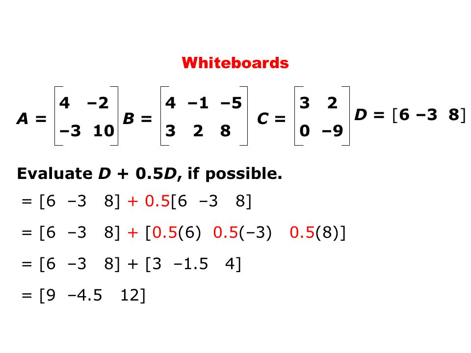 = [6 –3 8] + 0.5[6 –3 8] Whiteboards D = [6 –3 8] A = 4 –2 –3 10 C = 3 2 0 –9 B = 4 –1 –5 3 2 8 Evaluate D + 0.5D, if possible. = [6 –3 8] + [0.5(6) 0