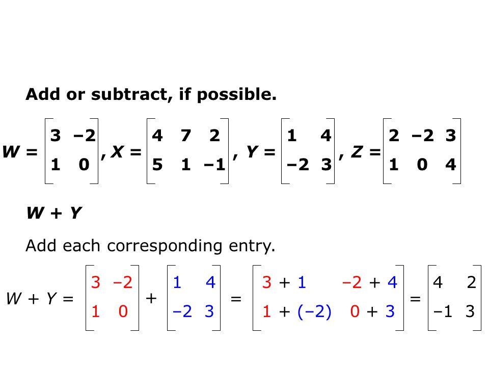 Add or subtract, if possible. W + Y Add each corresponding entry. W =, 3 –2 1 0 Y =, 1 4 –2 3 X =, 4 7 2 5 1 –1 Z = 2 –2 3 1 0 4 W + Y = 3 –2 1 0 + 1