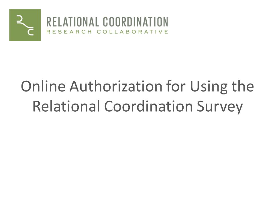 Overview of online authorization Training and certification on interventional uses of RC survey Module 1: What is relational coordination and how does it affect performance.