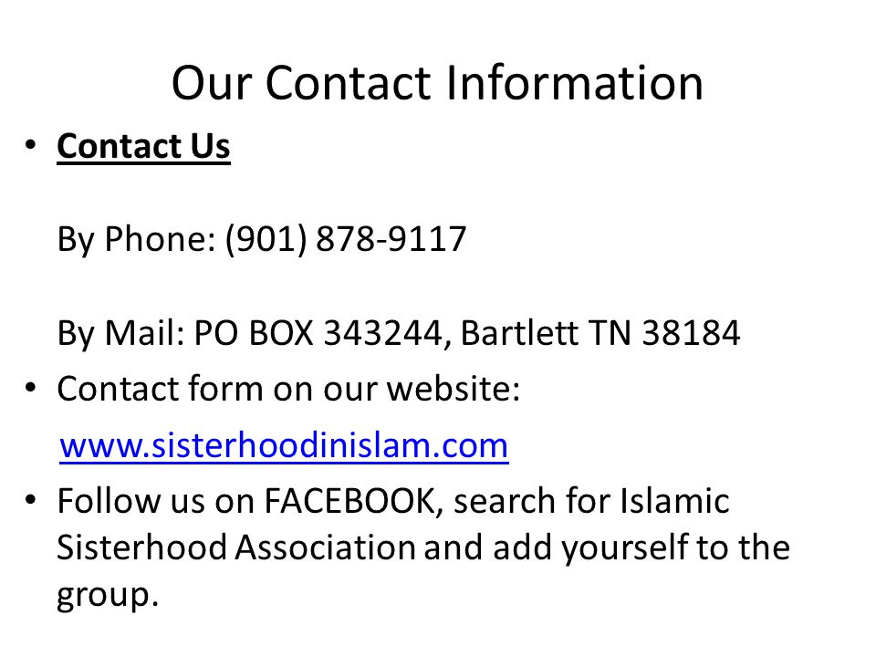 Our Contact Information Contact Us By Phone: (901) 878-9117 By Mail: PO BOX 343244, Bartlett TN 38184 Contact form on our website: www.sisterhoodinislam.com Follow us on FACEBOOK, search for Islamic Sisterhood Association and add yourself to the group.