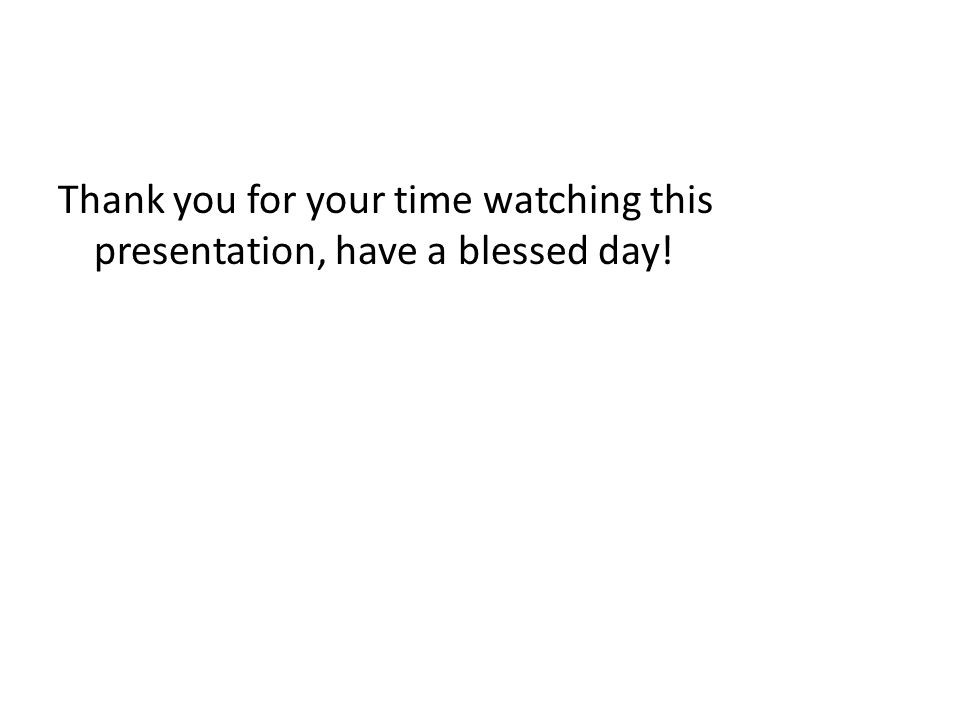 Thank you for your time watching this presentation, have a blessed day!