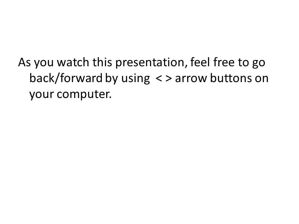 As you watch this presentation, feel free to go back/forward by using arrow buttons on your computer.