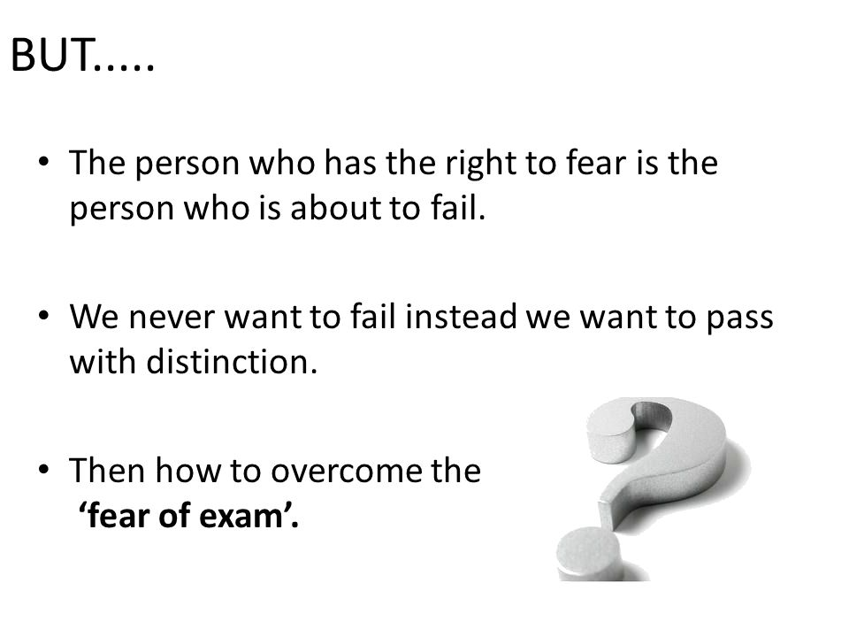 BUT..... The person who has the right to fear is the person who is about to fail.