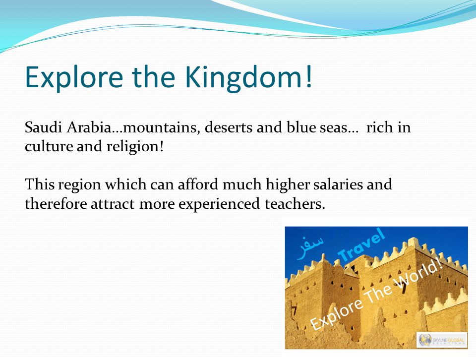 Explore the Kingdom! Saudi Arabia…mountains, deserts and blue seas… rich in culture and religion! This region which can afford much higher salaries an
