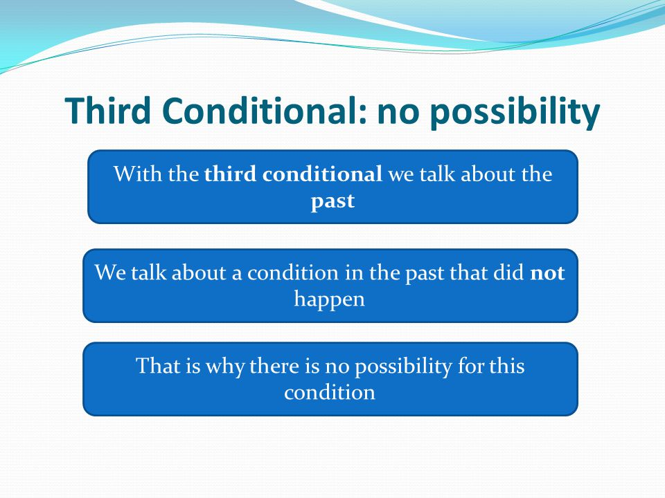 Third Conditional: no possibility With the third conditional we talk about the past We talk about a condition in the past that did not happen That is why there is no possibility for this condition