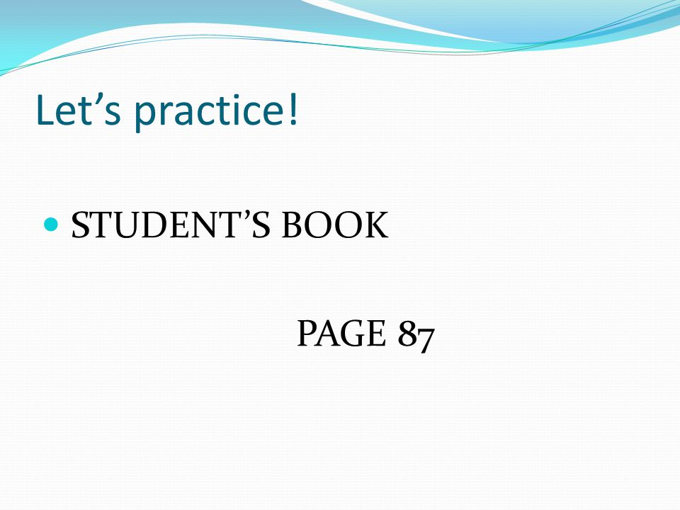Lets practice! STUDENTS BOOK PAGE 87