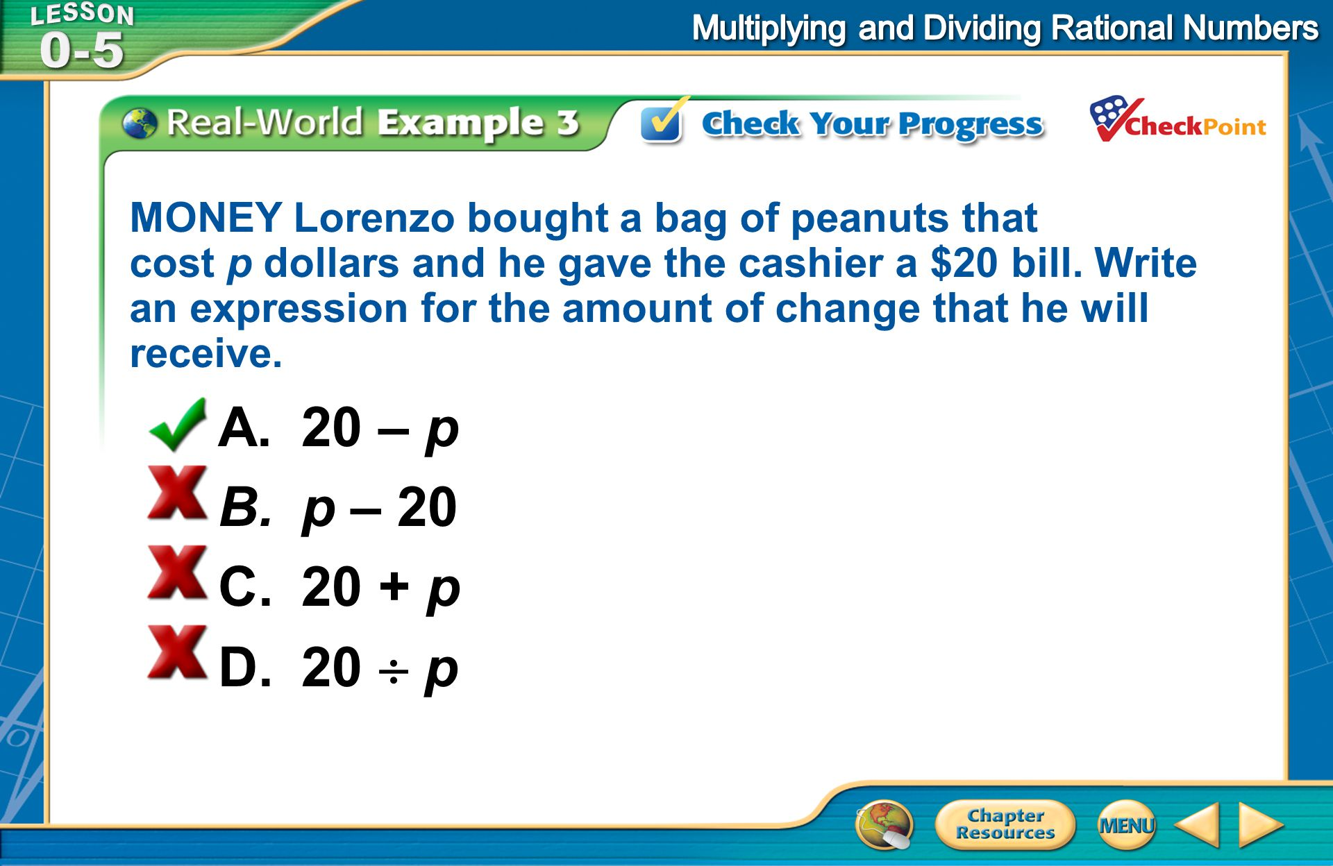 [Enter question here] A.20 – p B.p – 20 C.20 + p D.20 p MONEY Lorenzo bought a bag of peanuts that cost p dollars and he gave the cashier a $20 bill.
