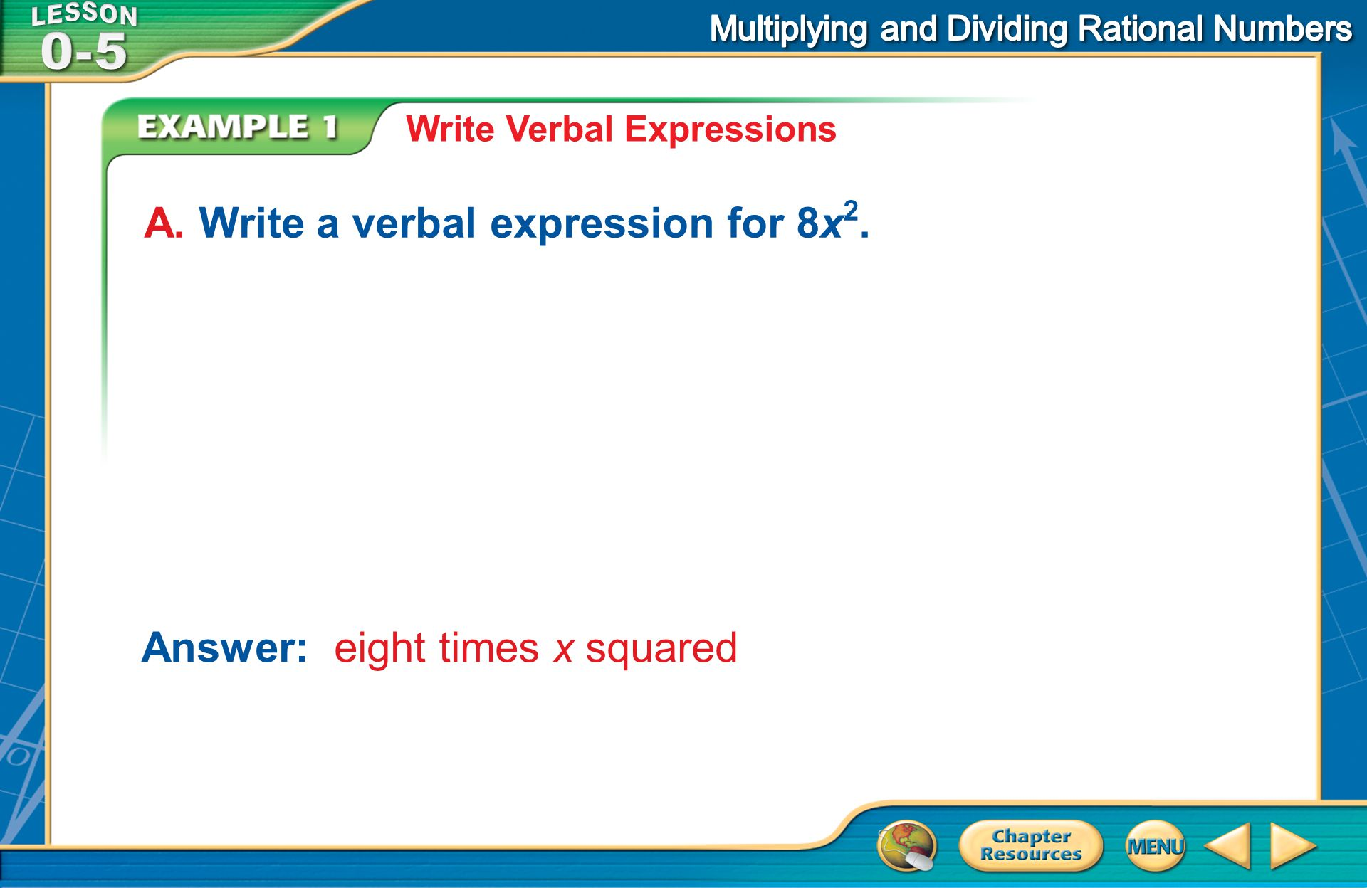 Example 1 Write Verbal Expressions A. Write a verbal expression for 8x 2. Answer: eight times x squared