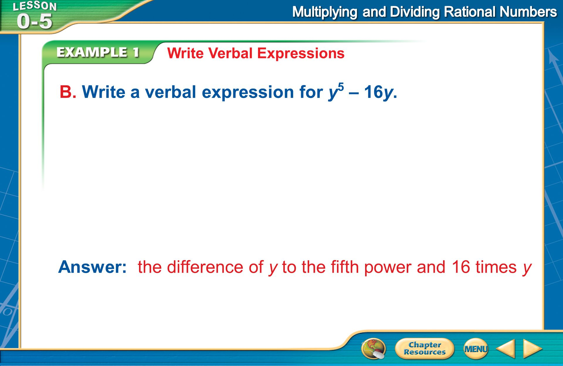 Example 1 Write Verbal Expressions B. Write a verbal expression for y 5 – 16y. Answer: the difference of y to the fifth power and 16 times y