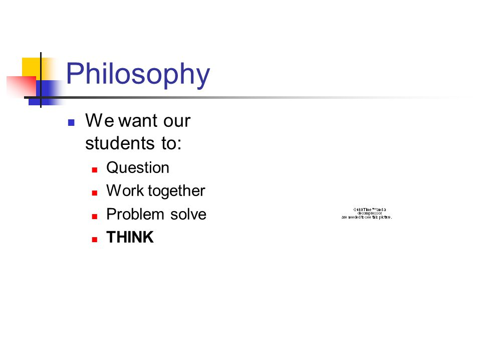 Philosophy We want our students to: Question Work together Problem solve THINK