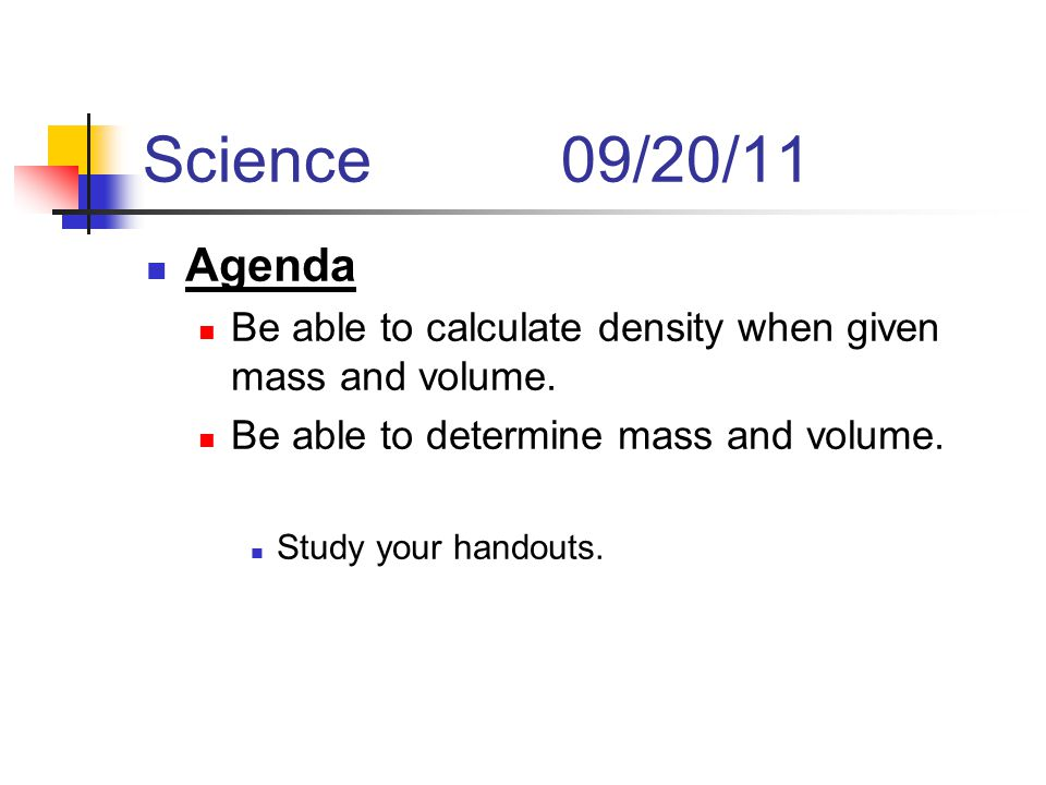 Science09/20/11 Agenda Be able to calculate density when given mass and volume.