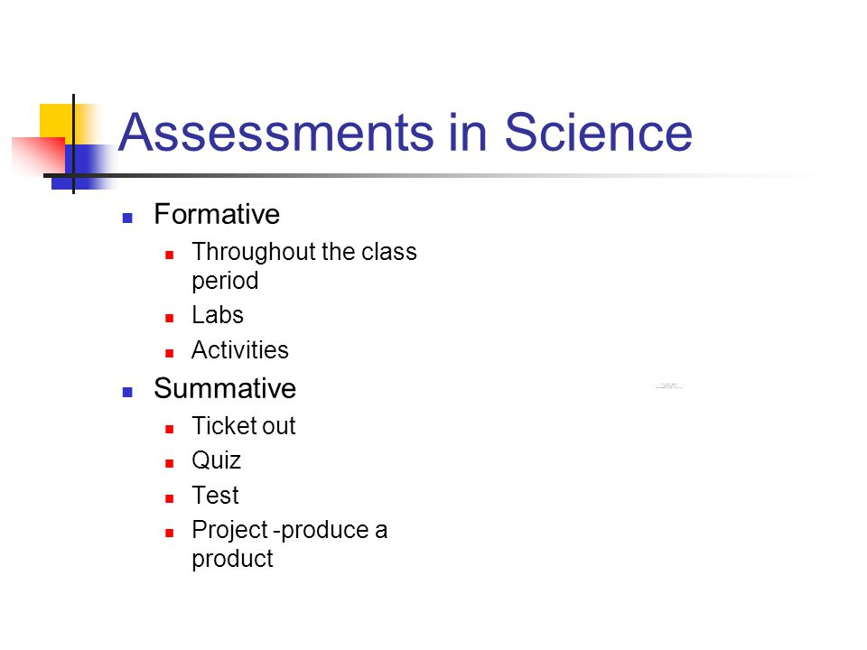 Assessments in Science Formative Throughout the class period Labs Activities Summative Ticket out Quiz Test Project -produce a product
