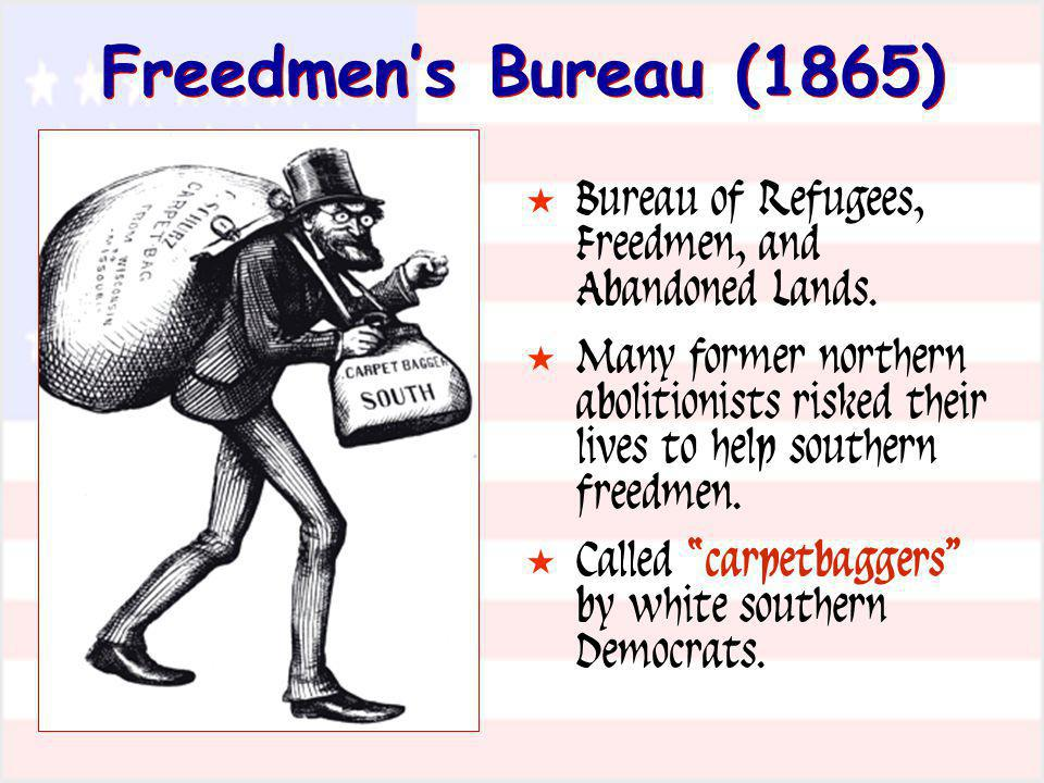 Freedmens Bureau (1865) Bureau of Refugees, Freedmen, and Abandoned Lands. Many former northern abolitionists risked their lives to help southern free
