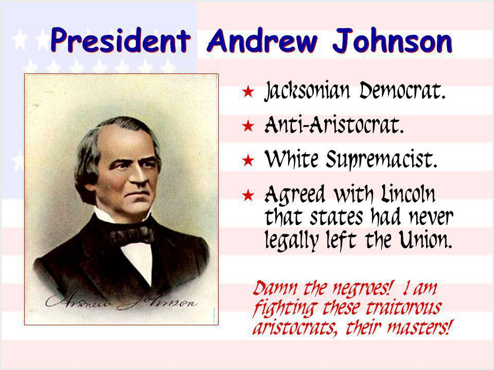 President Andrew Johnson Jacksonian Democrat. Anti-Aristocrat. White Supremacist. Agreed with Lincoln that states had never legally left the Union. Da