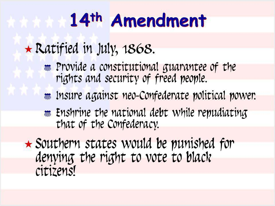 14 th Amendment Ratified in July, 1868. Provide a constitutional guarantee of the rights and security of freed people. Insure against neo-Confederate