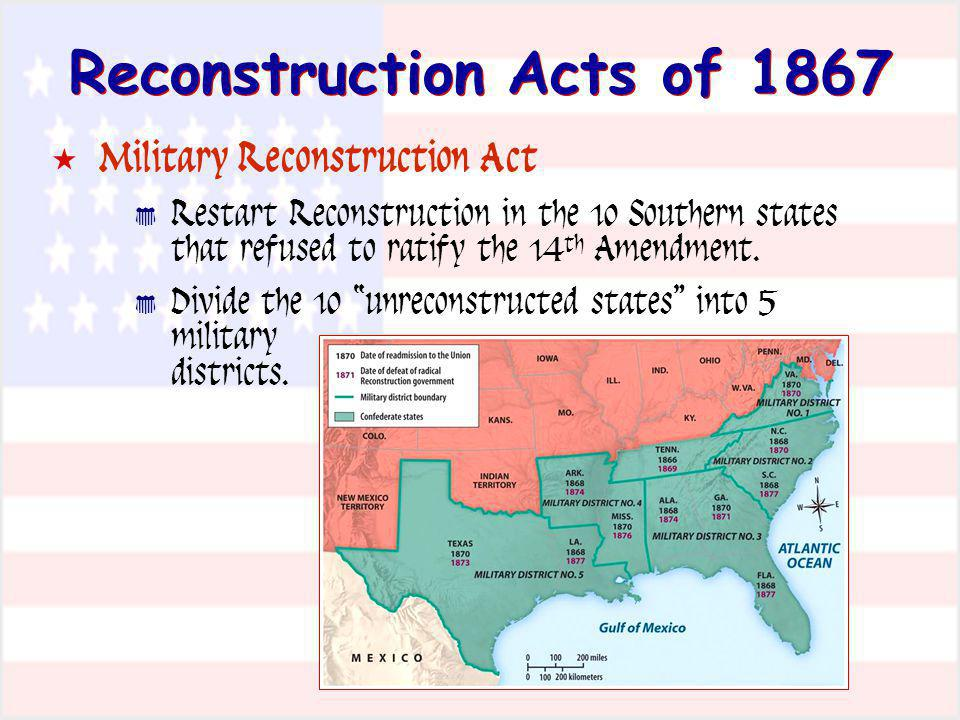 Reconstruction Acts of 1867 Military Reconstruction Act Restart Reconstruction in the 10 Southern states that refused to ratify the 14 th Amendment. D