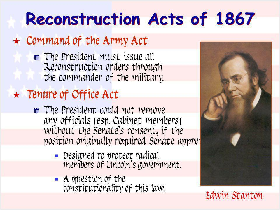 Reconstruction Acts of 1867 Command of the Army Act The President must issue all Reconstruction orders through the commander of the military. Tenure o