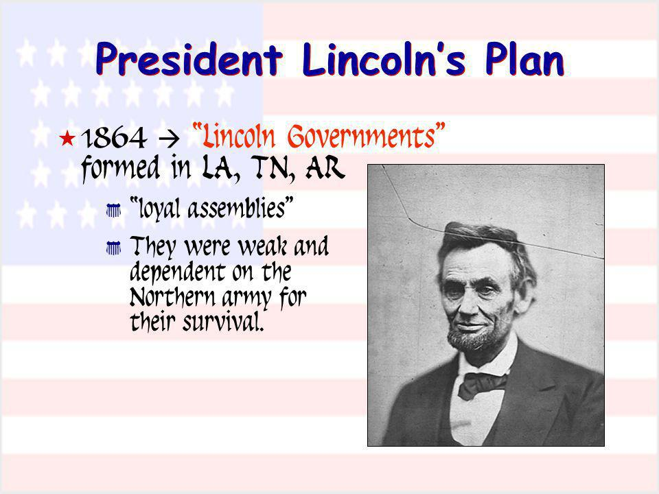 President Lincolns Plan 1864 Lincoln Governments formed in LA, TN, AR loyal assemblies They were weak and dependent on the Northern army for their sur