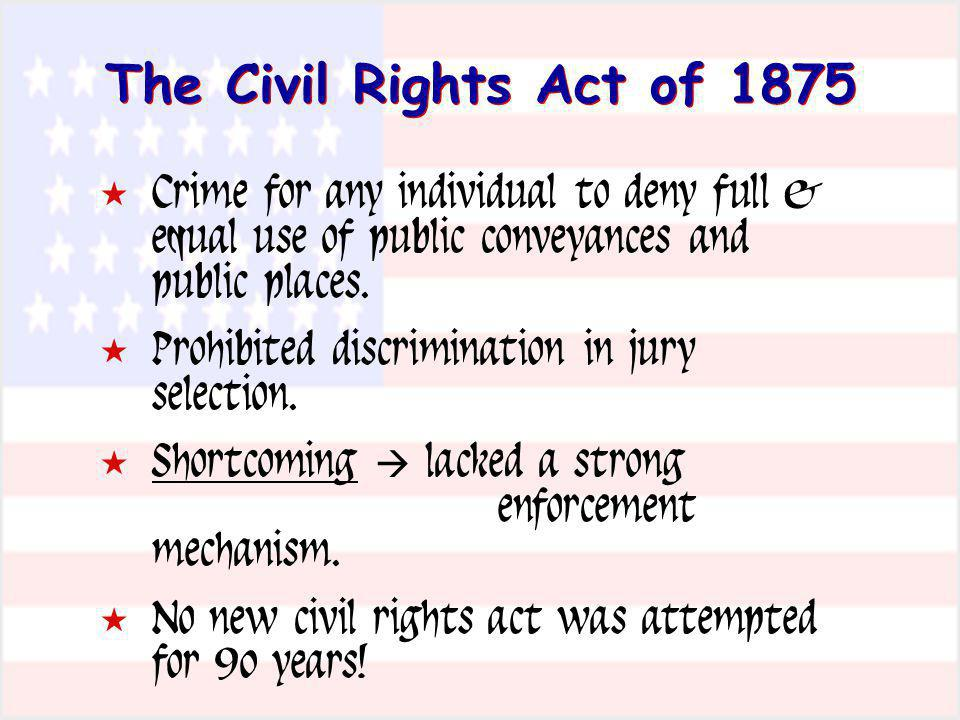The Civil Rights Act of 1875 Crime for any individual to deny full & equal use of public conveyances and public places. Prohibited discrimination in j