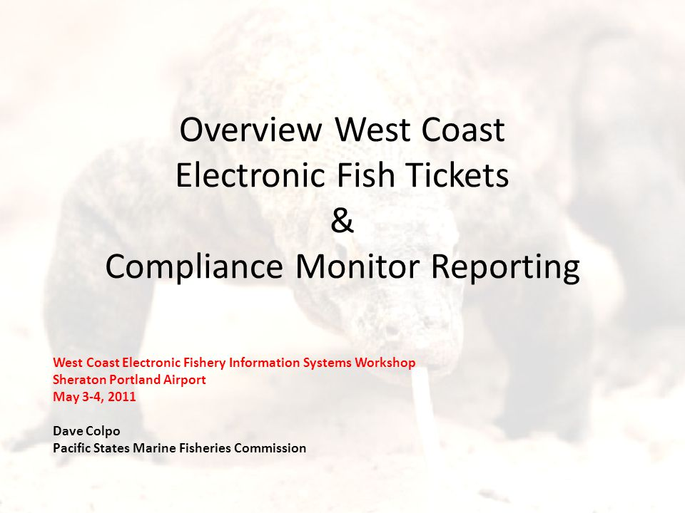Overview West Coast Electronic Fish Tickets & Compliance Monitor Reporting West Coast Electronic Fishery Information Systems Workshop Sheraton Portland Airport May 3-4, 2011 Dave Colpo Pacific States Marine Fisheries Commission