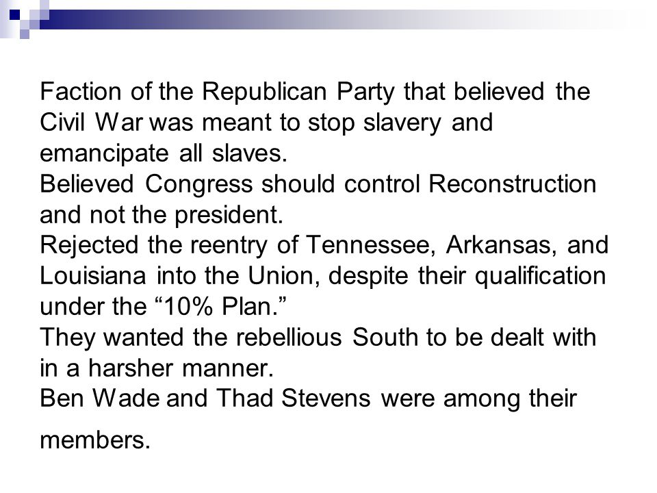 Faction of the Republican Party that believed the Civil War was meant to stop slavery and emancipate all slaves. Believed Congress should control Reco