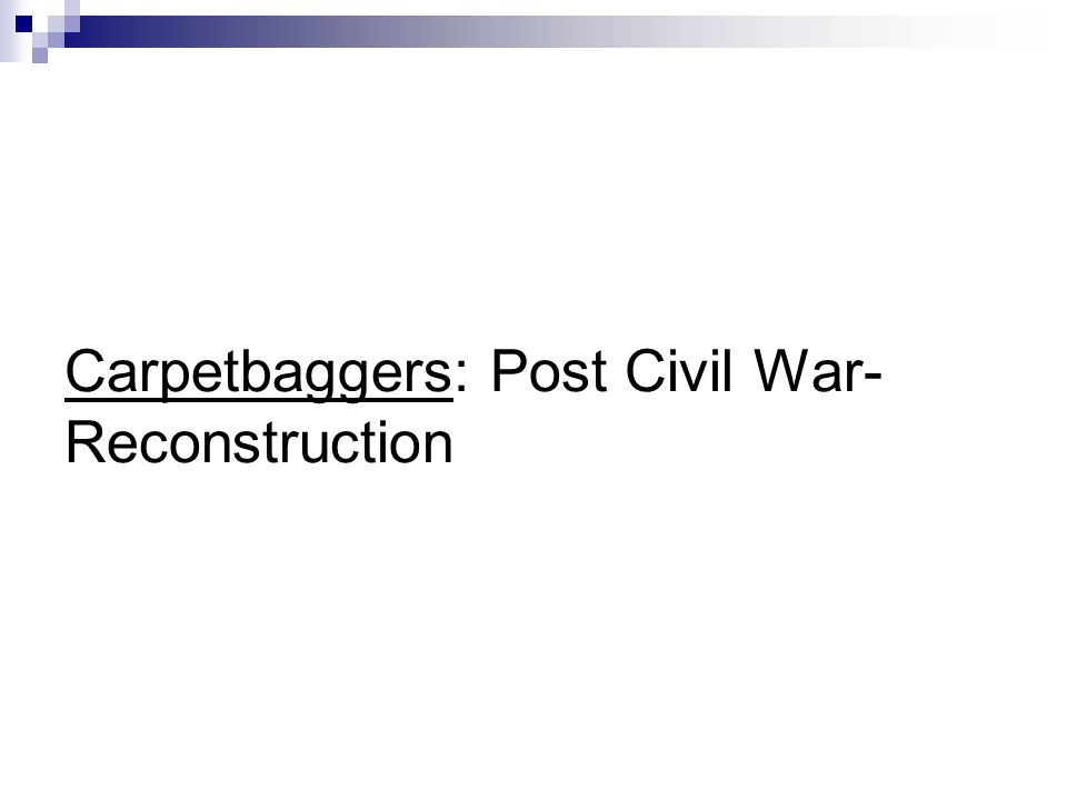 Carpetbaggers: Post Civil War- Reconstruction