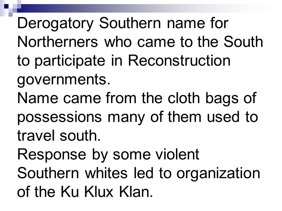 Derogatory Southern name for Northerners who came to the South to participate in Reconstruction governments. Name came from the cloth bags of possessi