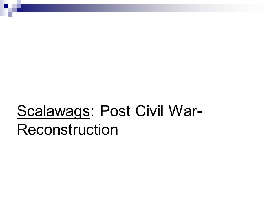 Scalawags: Post Civil War- Reconstruction