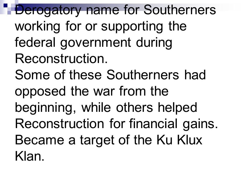 Derogatory name for Southerners working for or supporting the federal government during Reconstruction. Some of these Southerners had opposed the war