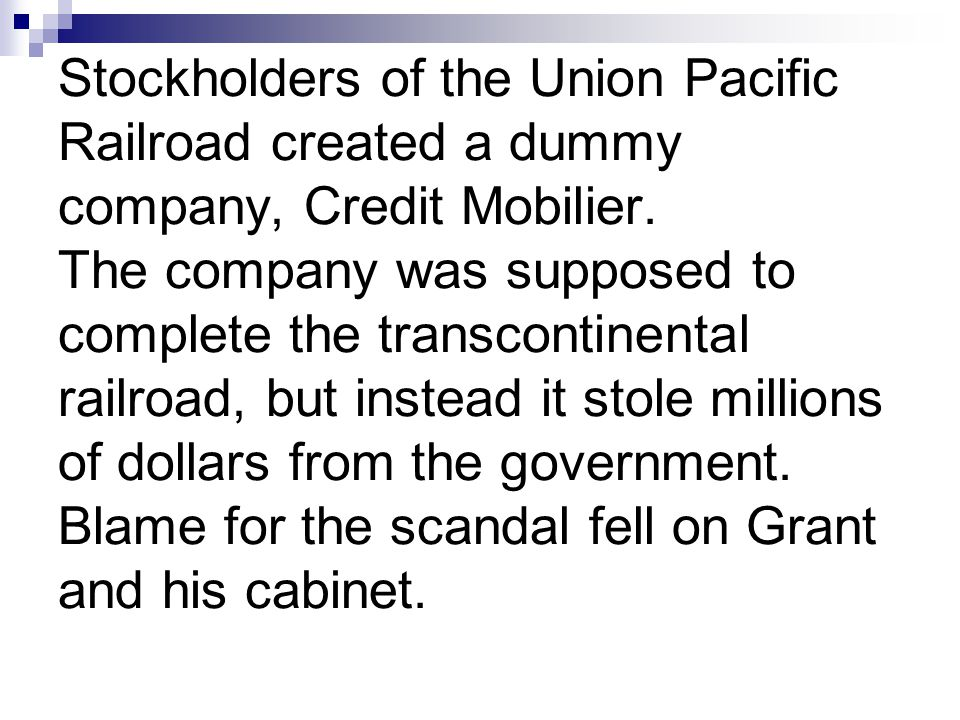 Stockholders of the Union Pacific Railroad created a dummy company, Credit Mobilier. The company was supposed to complete the transcontinental railroa
