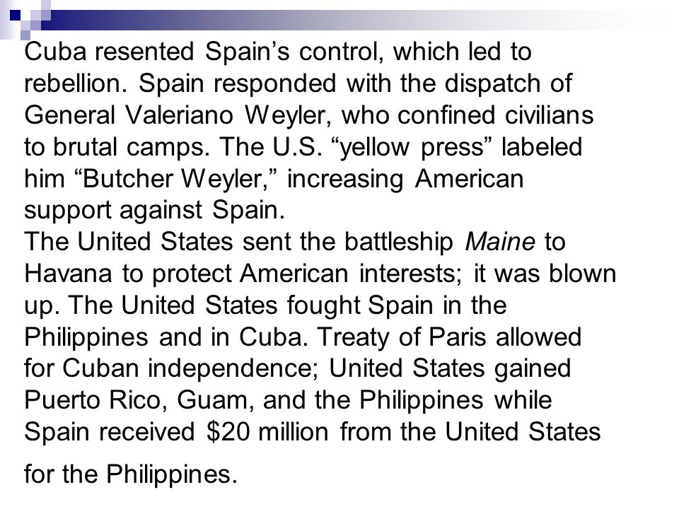 Cuba resented Spains control, which led to rebellion. Spain responded with the dispatch of General Valeriano Weyler, who confined civilians to brutal