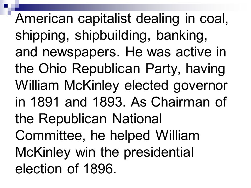American capitalist dealing in coal, shipping, shipbuilding, banking, and newspapers. He was active in the Ohio Republican Party, having William McKin