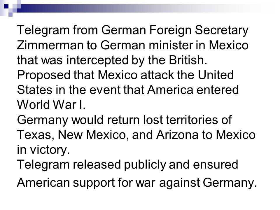 Telegram from German Foreign Secretary Zimmerman to German minister in Mexico that was intercepted by the British. Proposed that Mexico attack the Uni