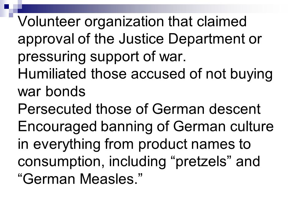 Volunteer organization that claimed approval of the Justice Department or pressuring support of war. Humiliated those accused of not buying war bonds