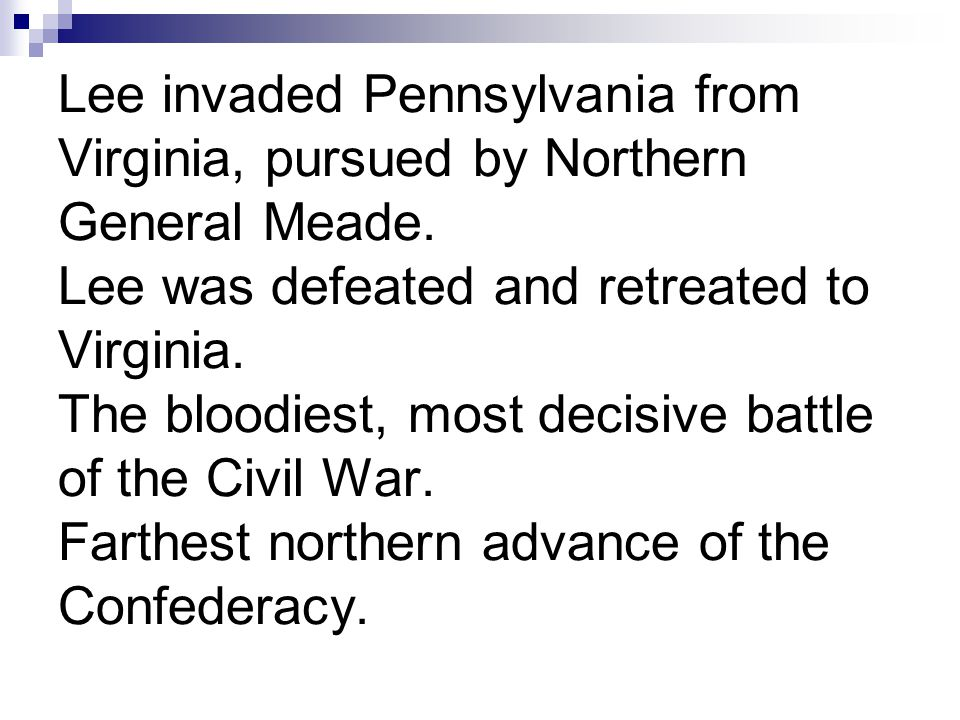 Lee invaded Pennsylvania from Virginia, pursued by Northern General Meade. Lee was defeated and retreated to Virginia. The bloodiest, most decisive ba