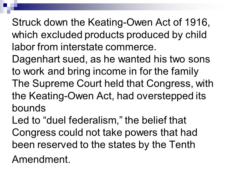 Struck down the Keating-Owen Act of 1916, which excluded products produced by child labor from interstate commerce. Dagenhart sued, as he wanted his t