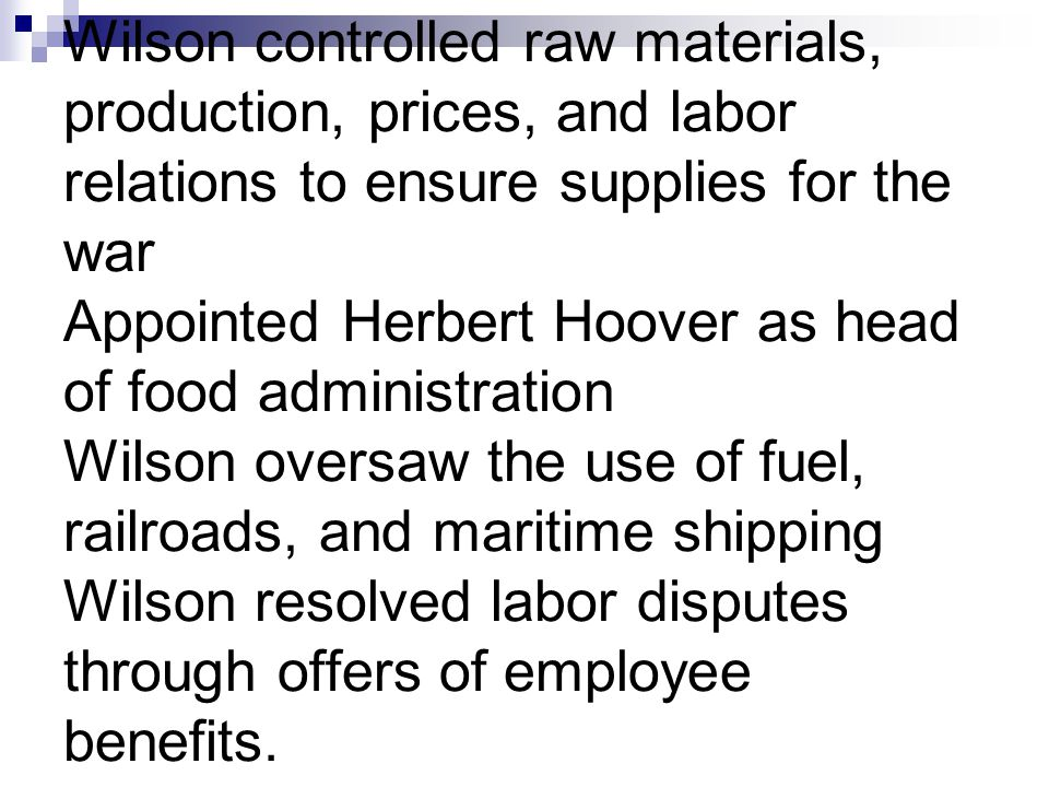 Wilson controlled raw materials, production, prices, and labor relations to ensure supplies for the war Appointed Herbert Hoover as head of food admin
