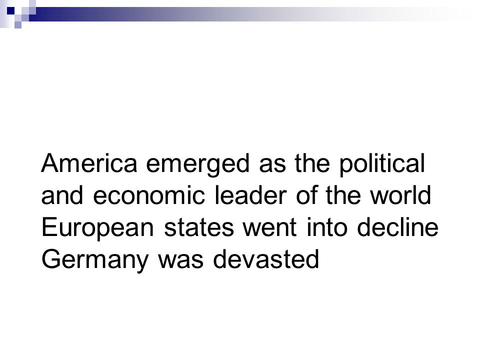 America emerged as the political and economic leader of the world European states went into decline Germany was devasted