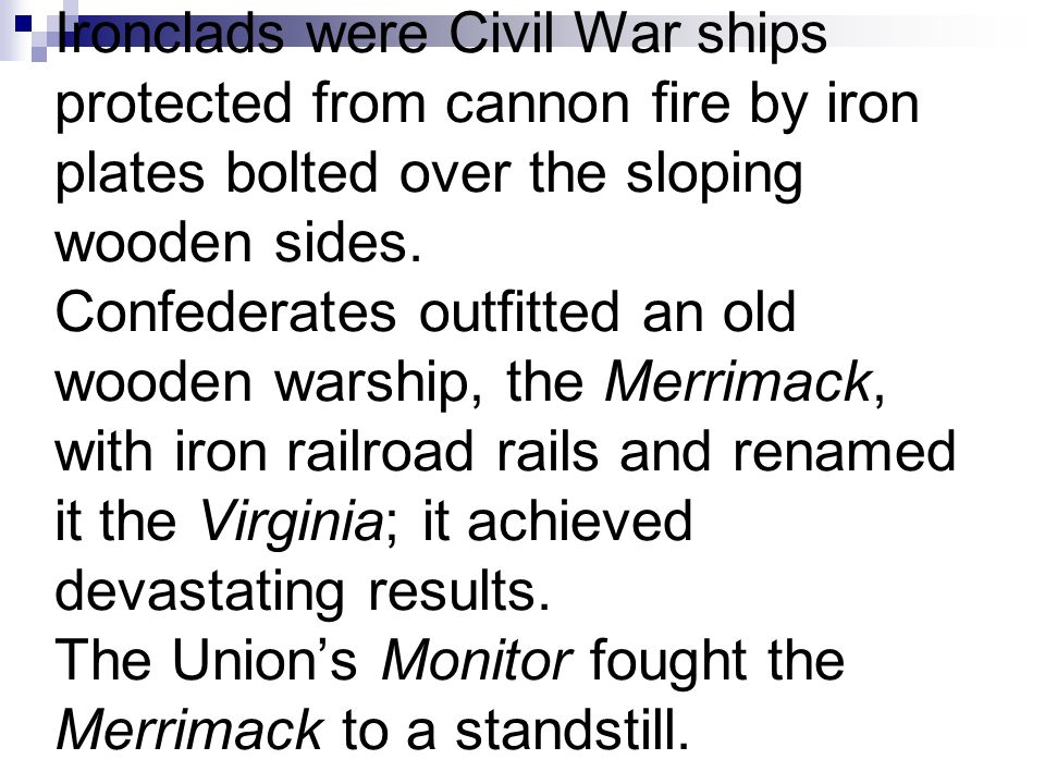 Ironclads were Civil War ships protected from cannon fire by iron plates bolted over the sloping wooden sides. Confederates outfitted an old wooden wa