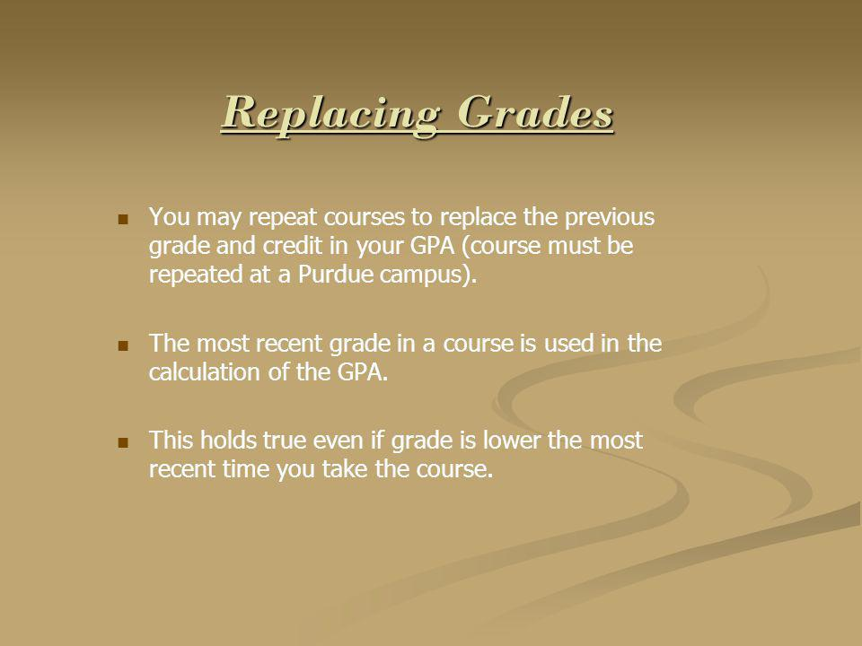 Replacing Grades You may repeat courses to replace the previous grade and credit in your GPA (course must be repeated at a Purdue campus).