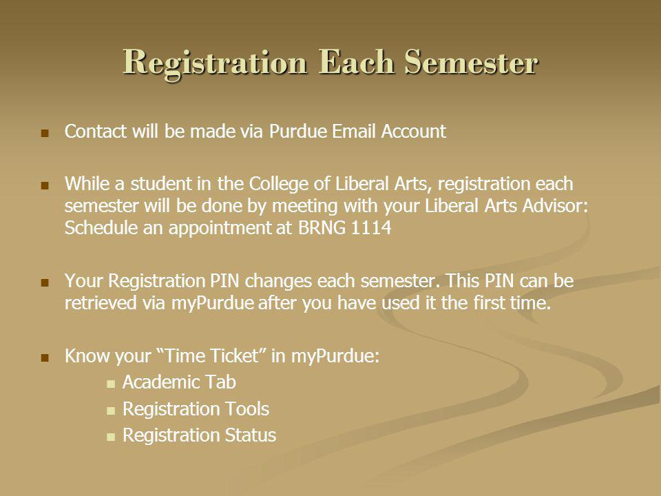 Registration Each Semester Contact will be made via Purdue Email Account While a student in the College of Liberal Arts, registration each semester will be done by meeting with your Liberal Arts Advisor: Schedule an appointment at BRNG 1114 Your Registration PIN changes each semester.