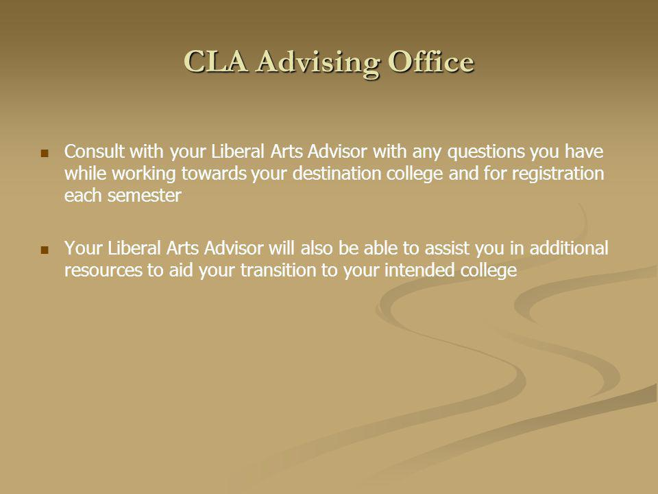 CLA Advising Office Consult with your Liberal Arts Advisor with any questions you have while working towards your destination college and for registration each semester Your Liberal Arts Advisor will also be able to assist you in additional resources to aid your transition to your intended college